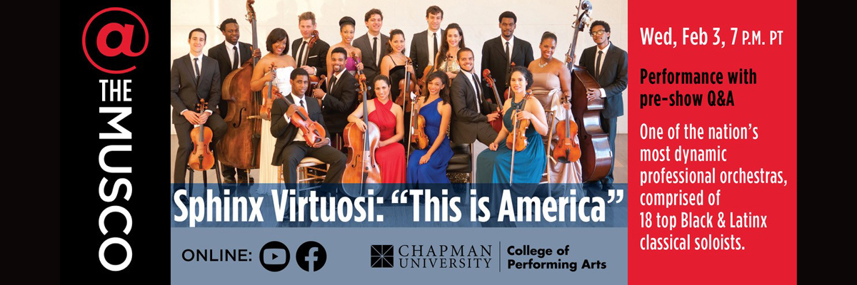 "@ The Musco and Chapman University College of Performing Arts present Sphinx Virtuosi: ""This is America"". Performance with pre-show Q&A. One of the nation's most dynamic professional orchestras, comprised of 18 top Black and Latinx classical soloists. Wed., Feb 3, 7pm PT."